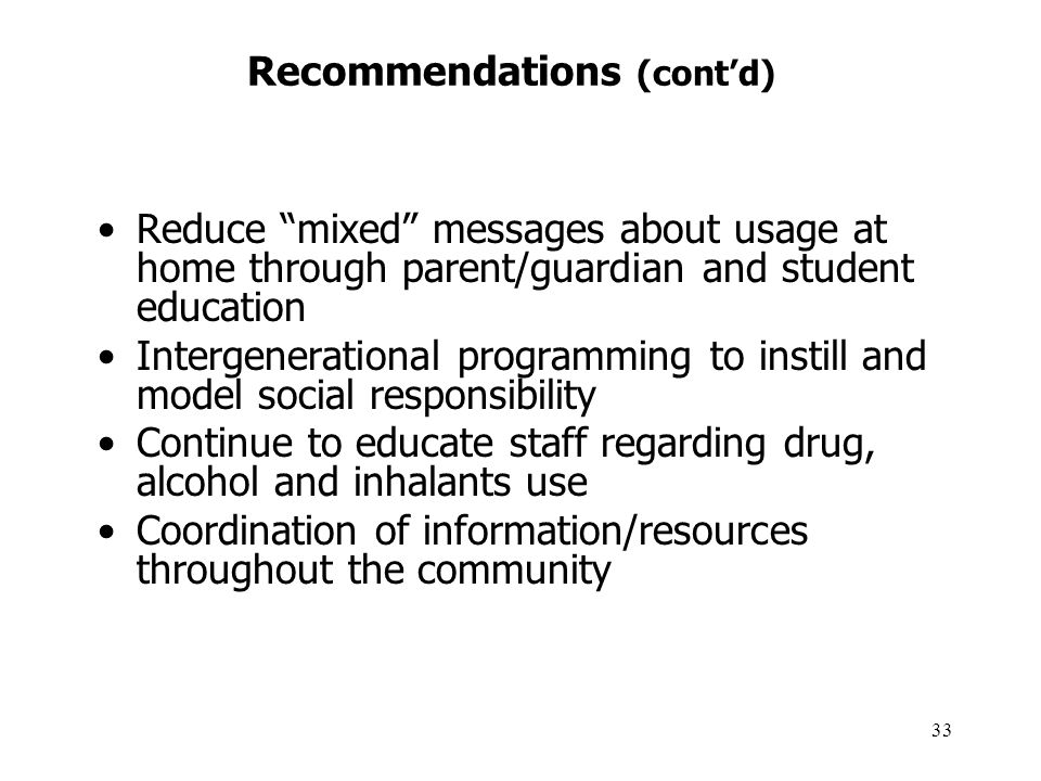33 Recommendations (cont'd) Reduce mixed messages about usage at home through parent/guardian and student education Intergenerational programming to instill and model social responsibility Continue to educate staff regarding drug, alcohol and inhalants use Coordination of information/resources throughout the community