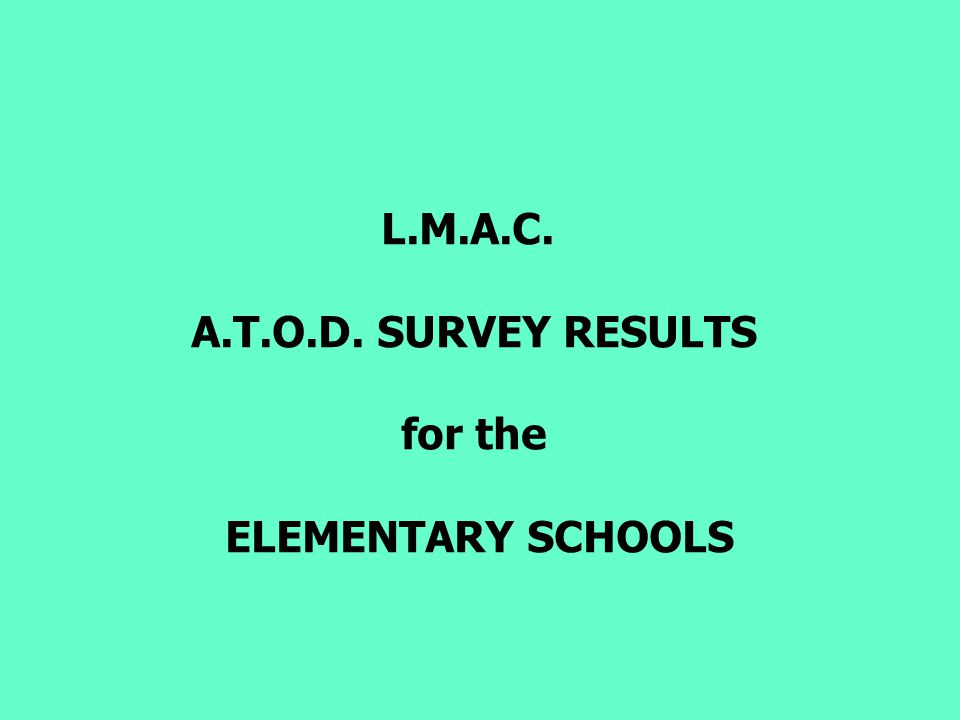 L.M.A.C. A.T.O.D. SURVEY RESULTS for the ELEMENTARY SCHOOLS