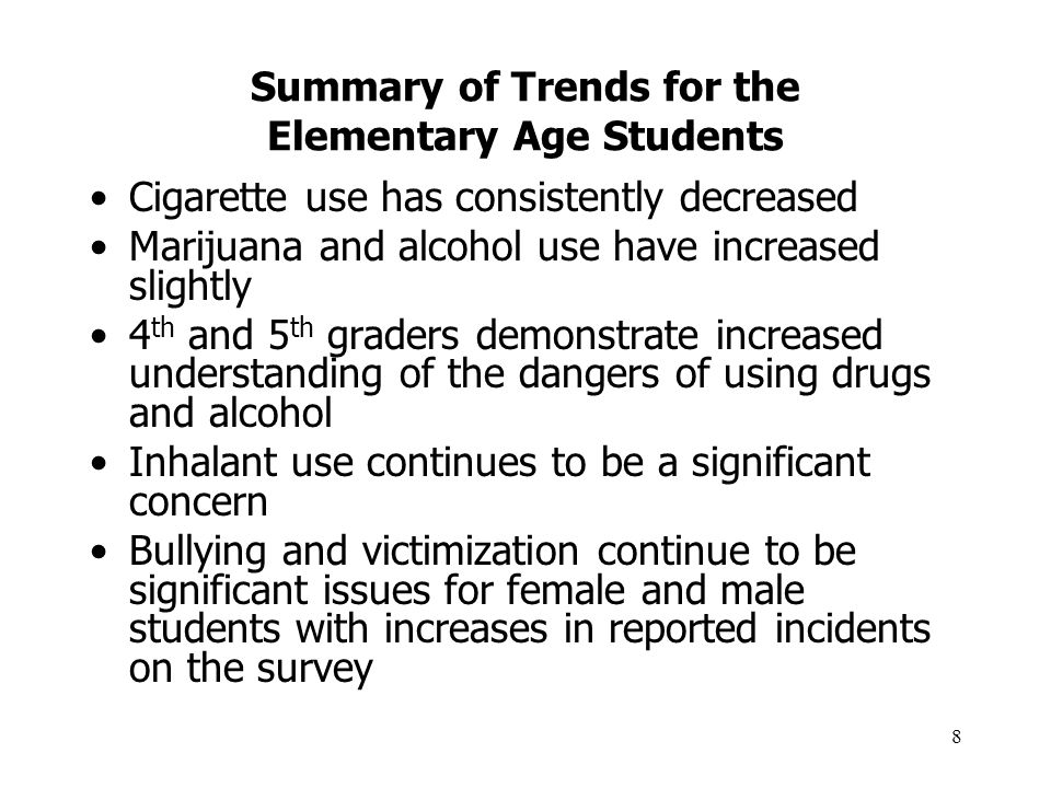 8 Summary of Trends for the Elementary Age Students Cigarette use has consistently decreased Marijuana and alcohol use have increased slightly 4 th and 5 th graders demonstrate increased understanding of the dangers of using drugs and alcohol Inhalant use continues to be a significant concern Bullying and victimization continue to be significant issues for female and male students with increases in reported incidents on the survey