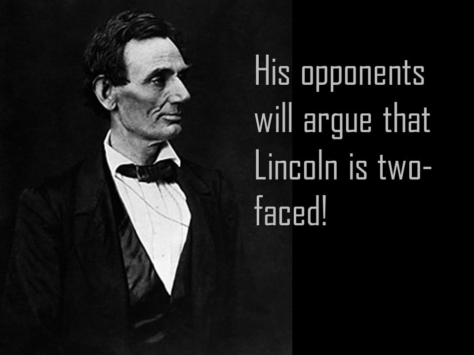 His opponents will argue that Lincoln is two- faced!