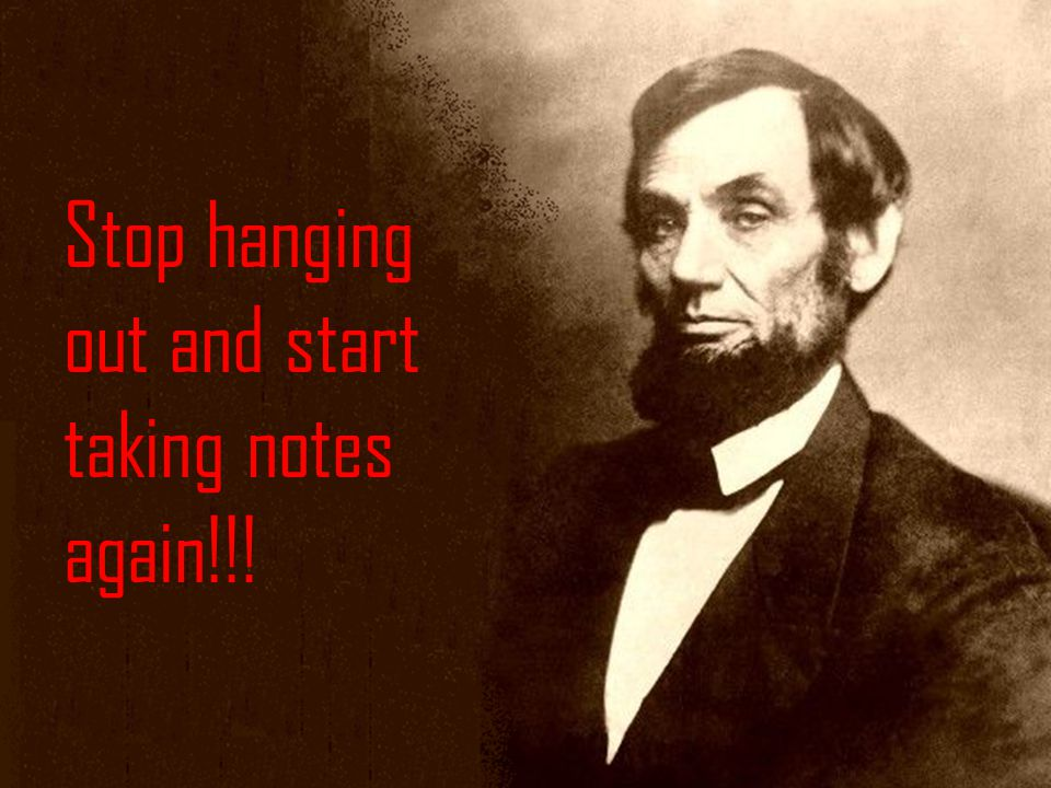 Stop hanging out and start taking notes again!!!
