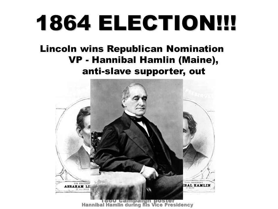Lincoln wins Republican Nomination VP - Hannibal Hamlin (Maine), anti-slave supporter, out 1864 ELECTION!!.