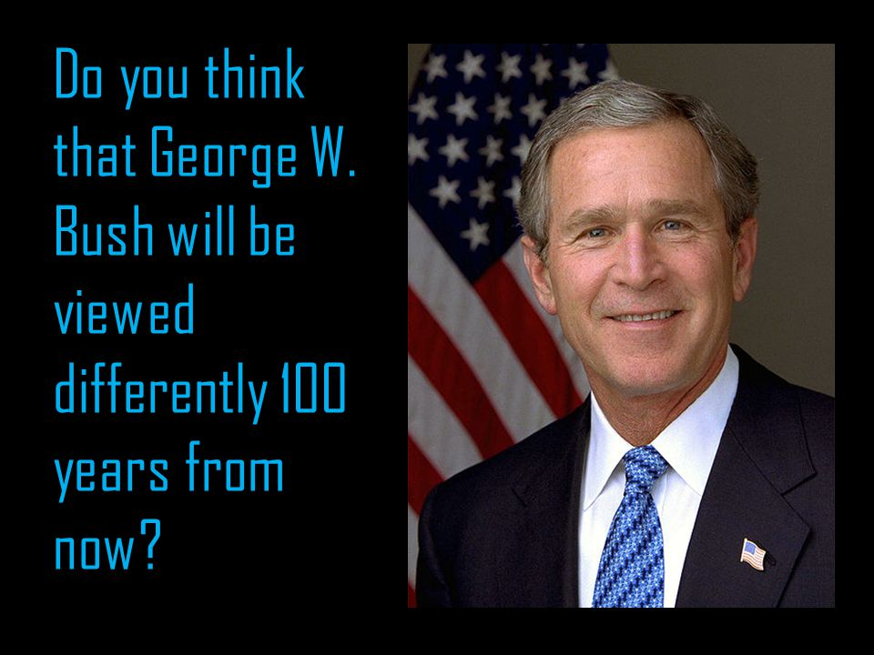 Do you think that George W. Bush will be viewed differently 100 years from now?