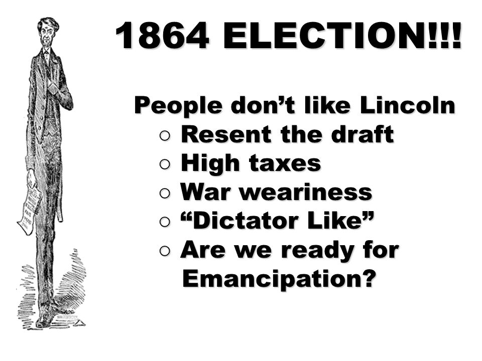 "1864 ELECTION!!! People don't like Lincoln ○ Resent the draft ○ Resent the draft ○ High taxes ○ High taxes ○ War weariness ○ War weariness ○ ""Dictator"