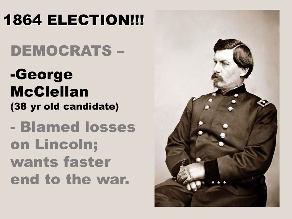 DEMOCRATS – - -George McClellan (38 yr old candidate) - Blamed losses on Lincoln; wants faster end to the war.