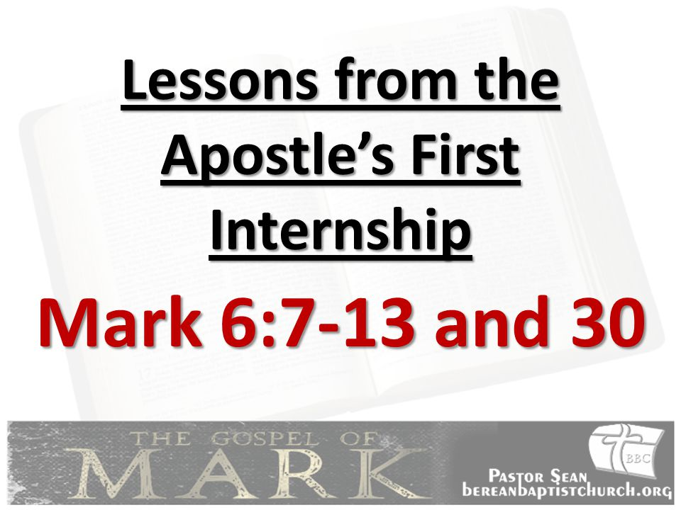Lessons from the Apostle's First Internship Mark 6:7-13 and 30