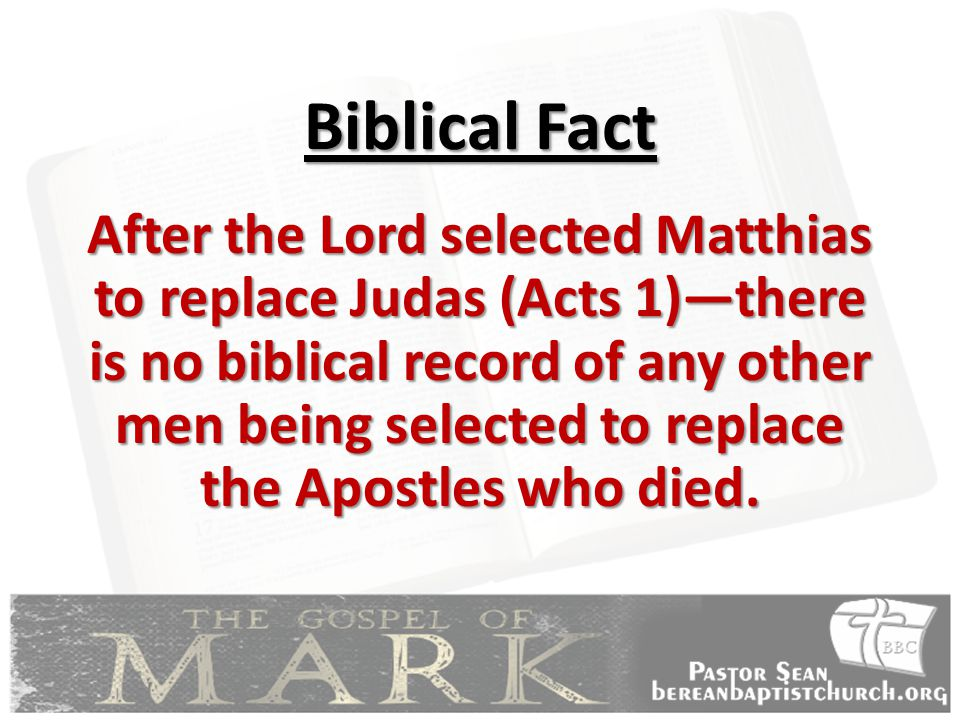 Biblical Fact After the Lord selected Matthias to replace Judas (Acts 1)—there is no biblical record of any other men being selected to replace the Apostles who died.