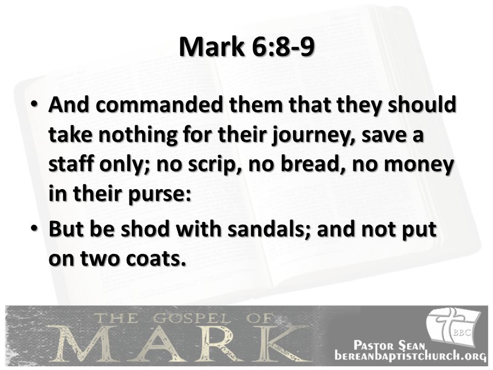 Mark 6:8-9 And commanded them that they should take nothing for their journey, save a staff only; no scrip, no bread, no money in their purse: And commanded them that they should take nothing for their journey, save a staff only; no scrip, no bread, no money in their purse: But be shod with sandals; and not put on two coats.