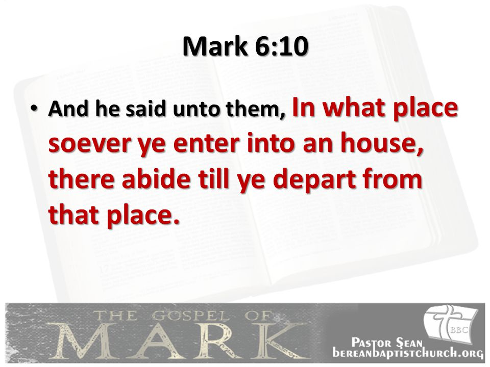 Mark 6:10 And he said unto them, In what place soever ye enter into an house, there abide till ye depart from that place.