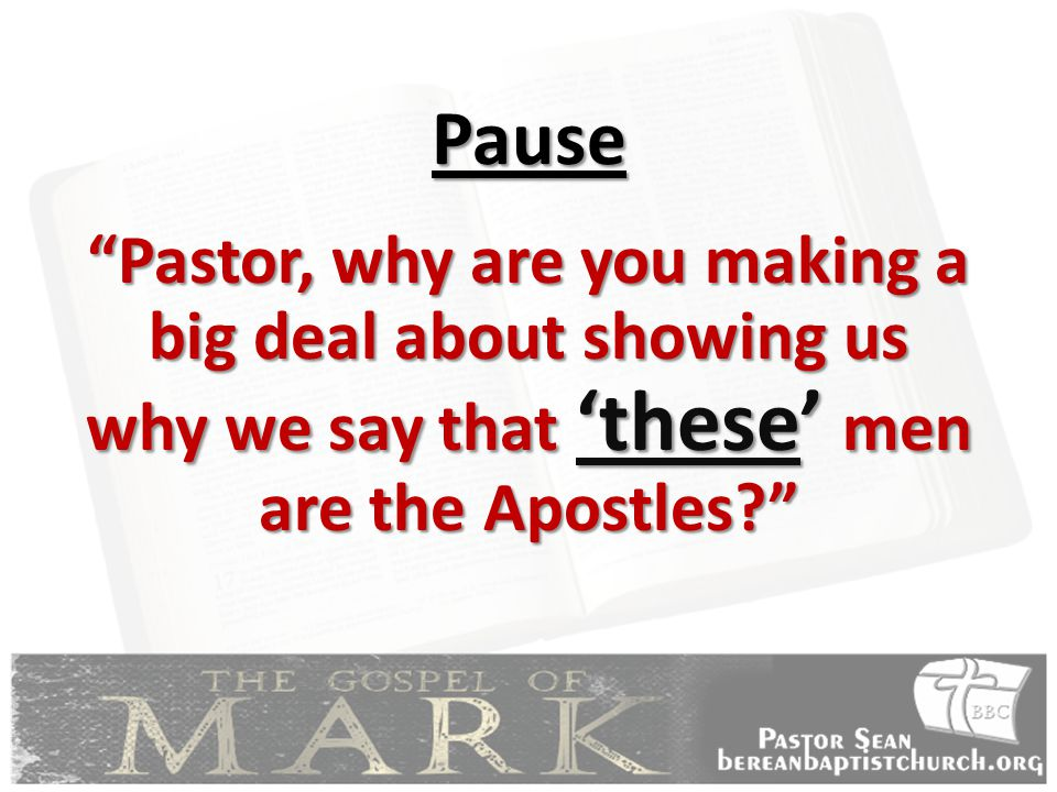 Pause Pastor, why are you making a big deal about showing us why we say that 'these' men are the Apostles