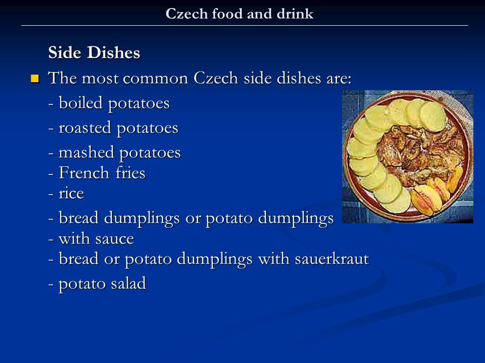 Czech food and drink Side Dishes The most common Czech side dishes are: The most common Czech side dishes are: - boiled potatoes - roasted potatoes -
