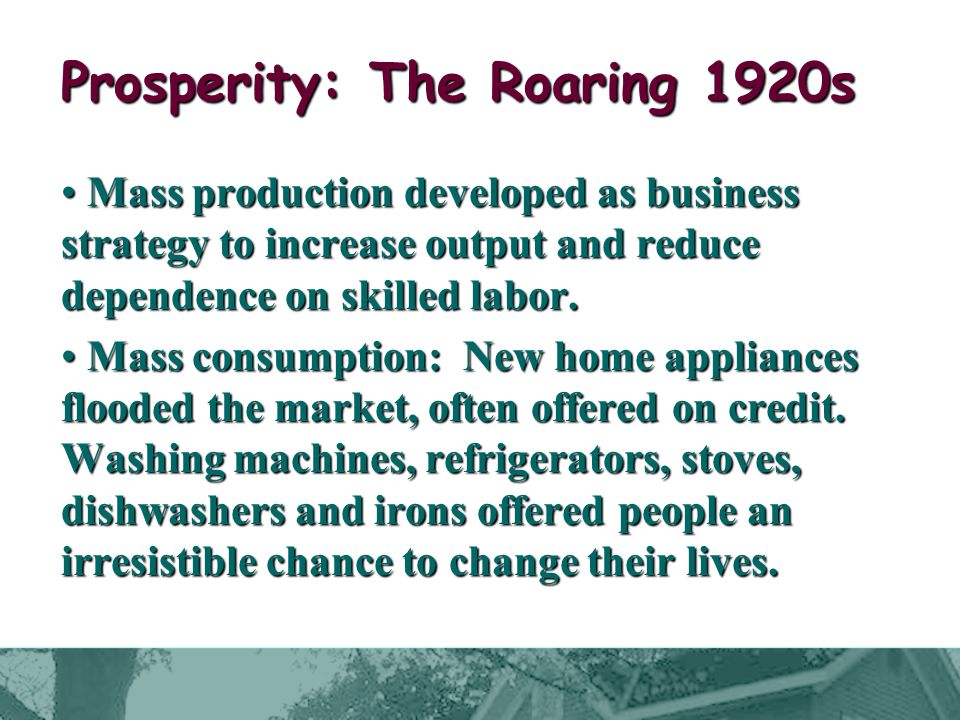 Prosperity: The Roaring 1920s Mass production developed as business strategy to increase output and reduce dependence on skilled labor.