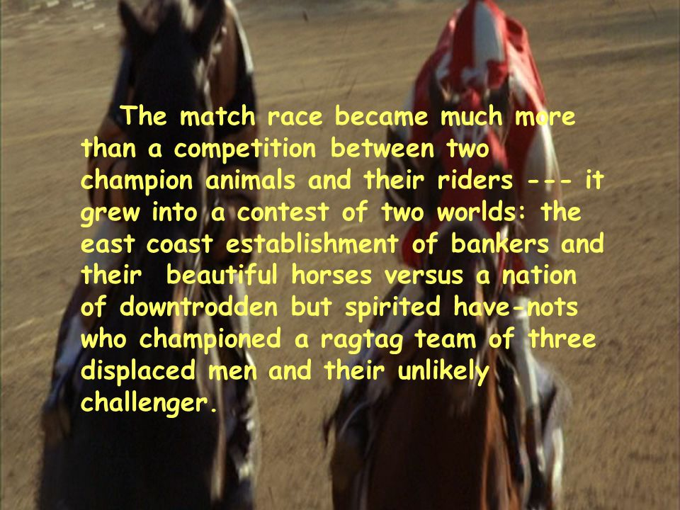 The match race became much more than a competition between two champion animals and their riders --- it grew into a contest of two worlds: the east coast establishment of bankers and their beautiful horses versus a nation of downtrodden but spirited have-nots who championed a ragtag team of three displaced men and their unlikely challenger.