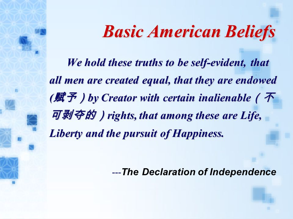 Basic American Beliefs We hold these truths to be self-evident, that all men are created equal, that they are endowed ( 赋予) by Creator with certain inalienable (不 可剥夺的) rights, that among these are Life, Liberty and the pursuit of Happiness.