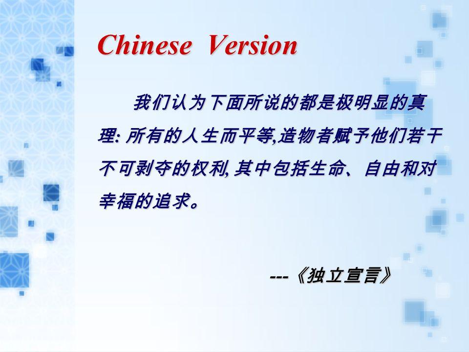 Chinese Version 我们认为下面所说的都是极明显的真 理 : 所有的人生而平等, 造物者赋予他们若干 不可剥夺的权利, 其中包括生命、自由和对 幸福的追求。 --- 《独立宣言》 --- 《独立宣言》