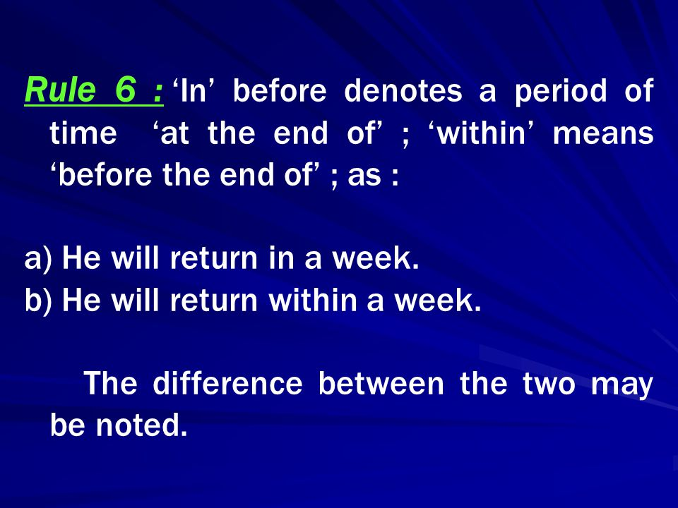 Rule 6 : 'In' before denotes a period of time 'at the end of' ; 'within' means 'before the end of' ; as : a) He will return in a week. b) He will retu