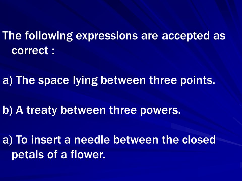 The following expressions are accepted as correct : a) The space lying between three points. b) A treaty between three powers. a) To insert a needle b
