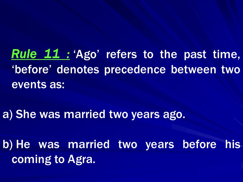 Rule 11 : 'Ago' refers to the past time, 'before' denotes precedence between two events as: a) She was married two years ago. b) He was married two ye