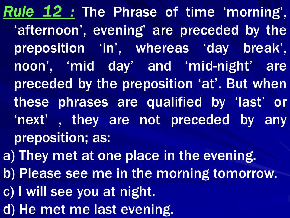 Rule 12 : The Phrase of time 'morning', 'afternoon', evening' are preceded by the preposition 'in', whereas 'day break', noon', 'mid day' and 'mid-nig