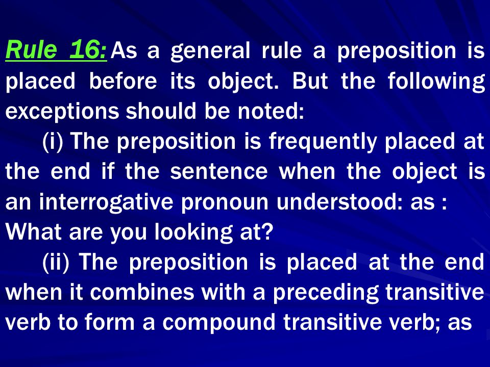 Rule 16: As a general rule a preposition is placed before its object. But the following exceptions should be noted: (i) The preposition is frequently