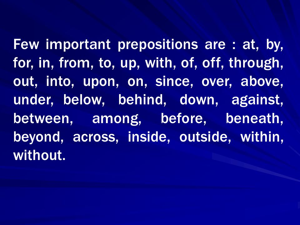 Few important prepositions are : at, by, for, in, from, to, up, with, of, off, through, out, into, upon, on, since, over, above, under, below, behind,