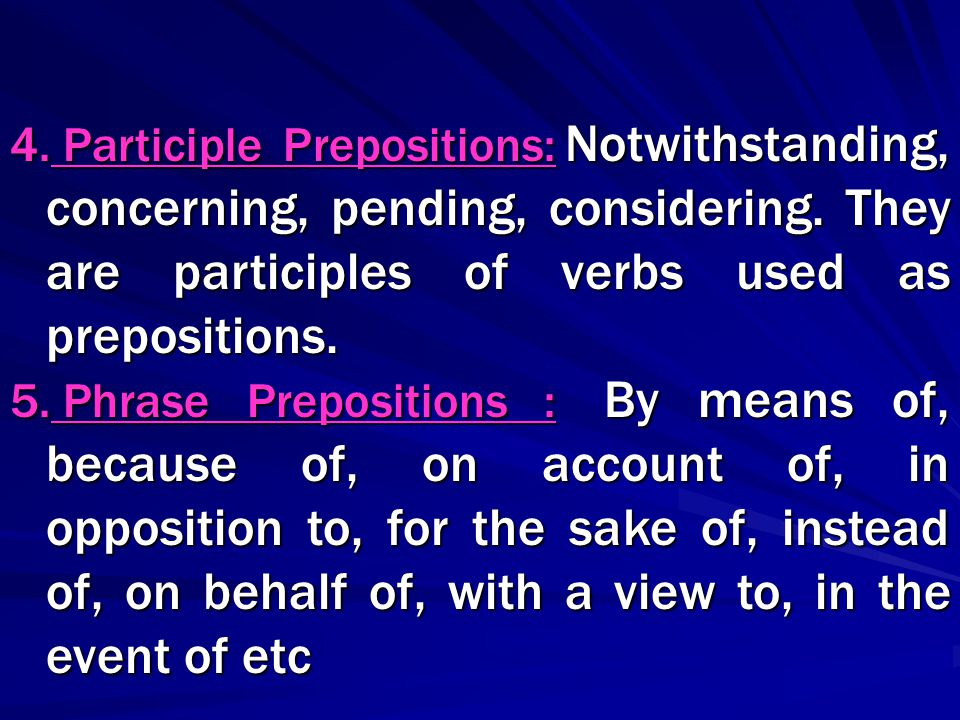 4. Participle Prepositions: Notwithstanding, concerning, pending, considering. They are participles of verbs used as prepositions. 5. Phrase Prepositi