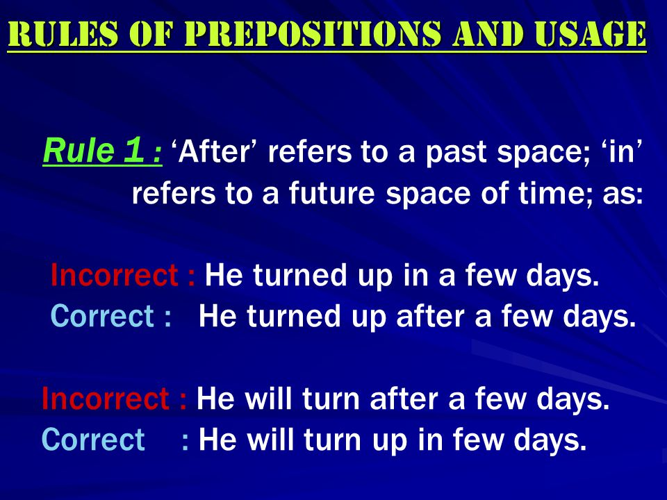 Rules of Prepositions and UsAGE Rule 1 : 'After' refers to a past space; 'in' refers to a future space of time; as: Incorrect : He turned up in a few