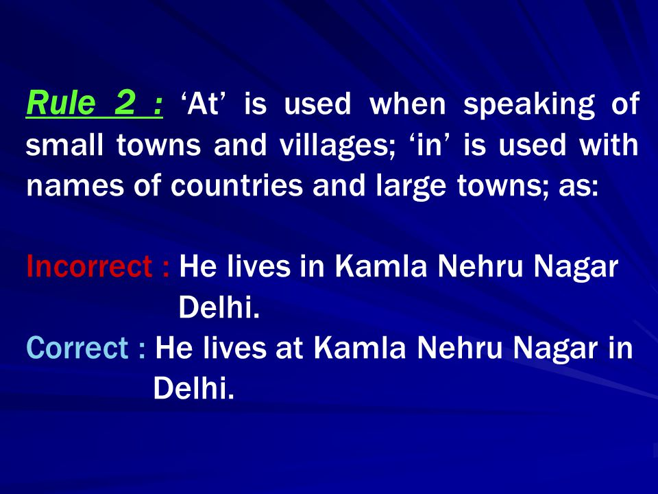 Rule 2 : 'At' is used when speaking of small towns and villages; 'in' is used with names of countries and large towns; as: Incorrect : He lives in Kam