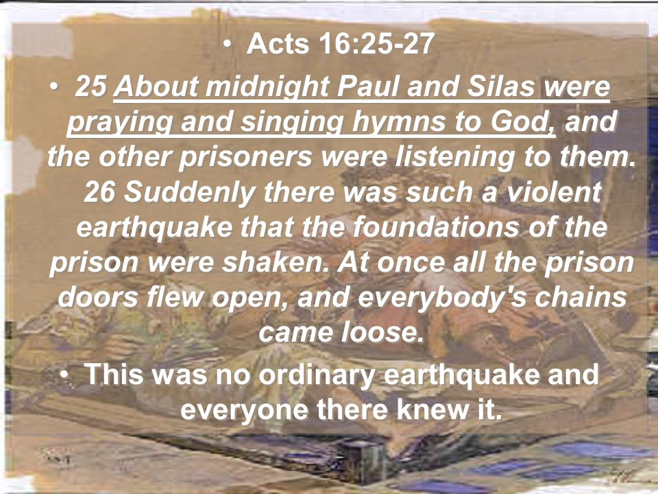 Acts 16:25-27 25 About midnight Paul and Silas were praying and singing hymns to God, and the other prisoners were listening to them.