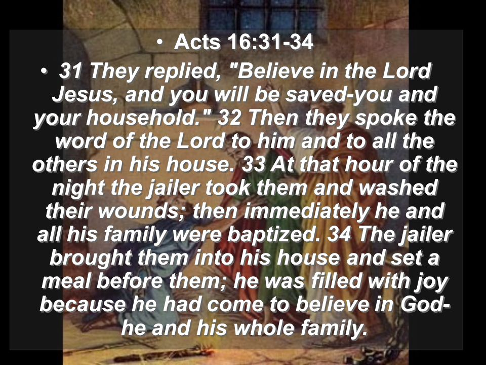 Acts 16:31-34 31 They replied, Believe in the Lord Jesus, and you will be saved-you and your household. 32 Then they spoke the word of the Lord to him and to all the others in his house.