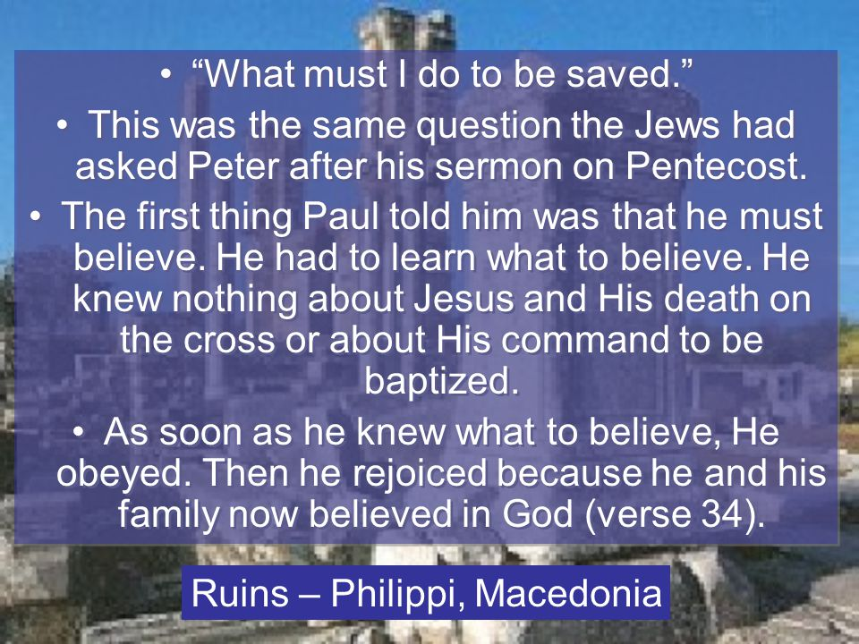 What must I do to be saved. This was the same question the Jews had asked Peter after his sermon on Pentecost.