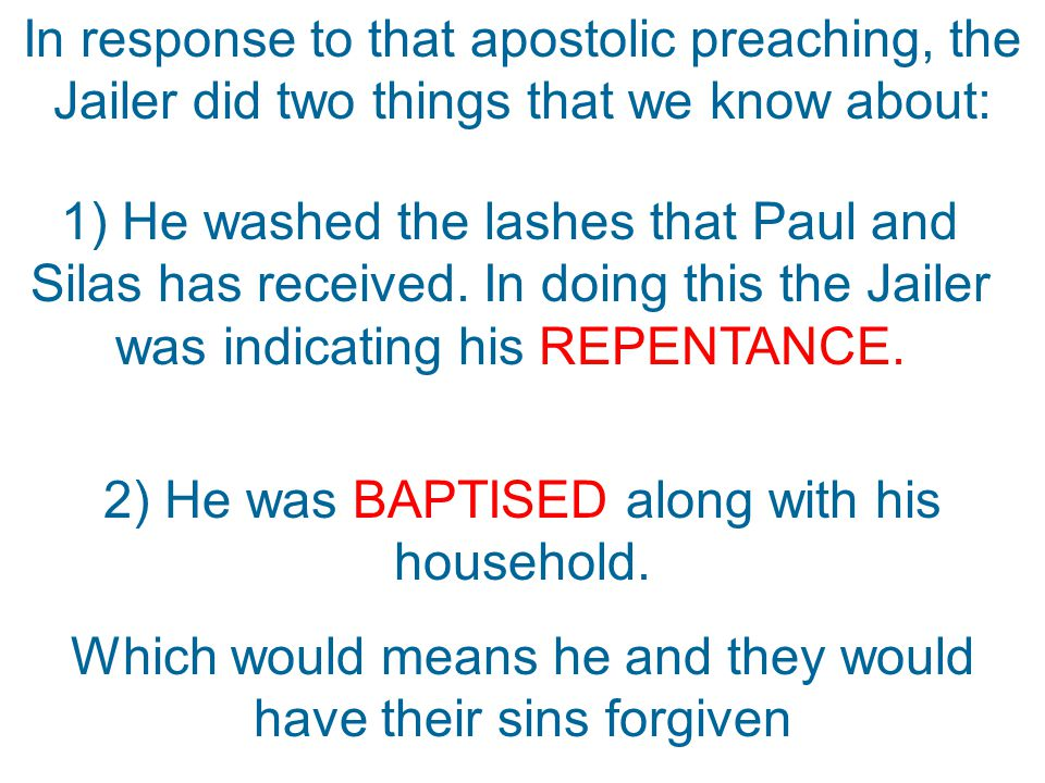 In response to that apostolic preaching, the Jailer did two things that we know about: 1) He washed the lashes that Paul and Silas has received.