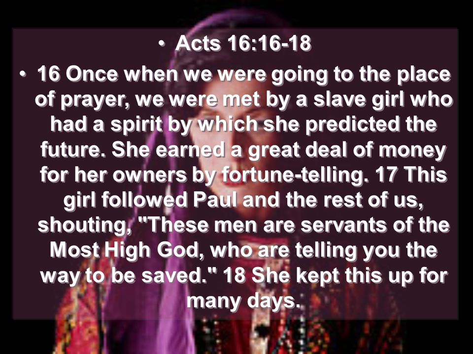 Acts 16:16-18 16 Once when we were going to the place of prayer, we were met by a slave girl who had a spirit by which she predicted the future.