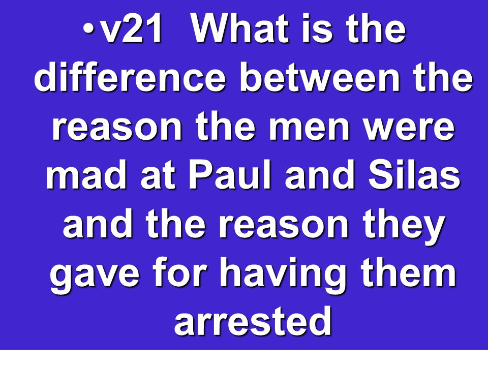 v21 What is the difference between the reason the men were mad at Paul and Silas and the reason they gave for having them arrestedv21 What is the difference between the reason the men were mad at Paul and Silas and the reason they gave for having them arrested