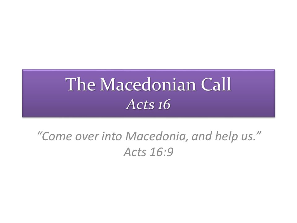 Come over into Macedonia, and help us. Acts 16:9 The Macedonian Call Acts 16