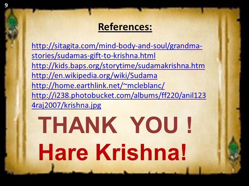 9 http://sitagita.com/mind-body-and-soul/grandma- stories/sudamas-gift-to-krishna.html http://kids.baps.org/storytime/sudamakrishna.htm http://en.wikipedia.org/wiki/Sudama http://home.earthlink.net/~mcleblanc/ http://i238.photobucket.com/albums/ff220/anil123 4raj2007/krishna.jpg References: THANK YOU .