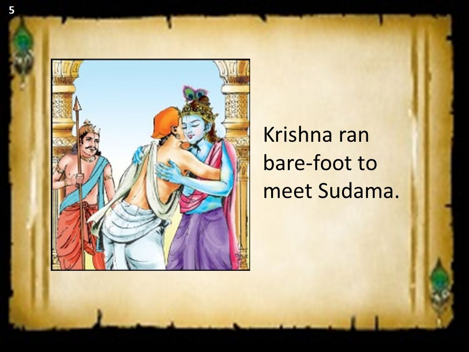 Krishna ran bare-foot to meet Sudama. 5