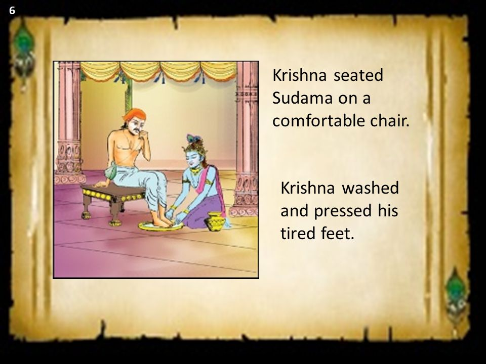 Krishna seated Sudama on a comfortable chair. Krishna washed and pressed his tired feet. 6
