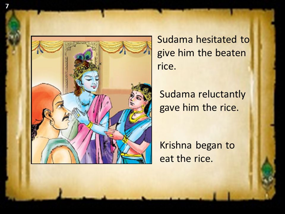 Sudama hesitated to give him the beaten rice. Sudama reluctantly gave him the rice. Krishna began to eat the rice. 7