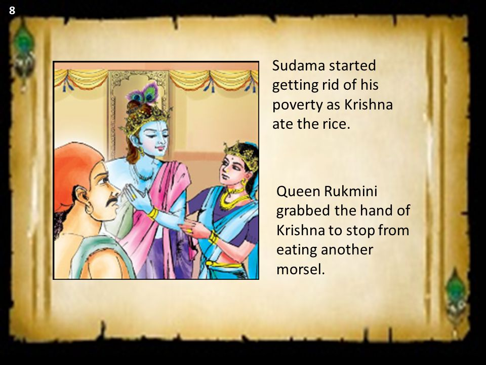 Sudama started getting rid of his poverty as Krishna ate the rice. Queen Rukmini grabbed the hand of Krishna to stop from eating another morsel. 8