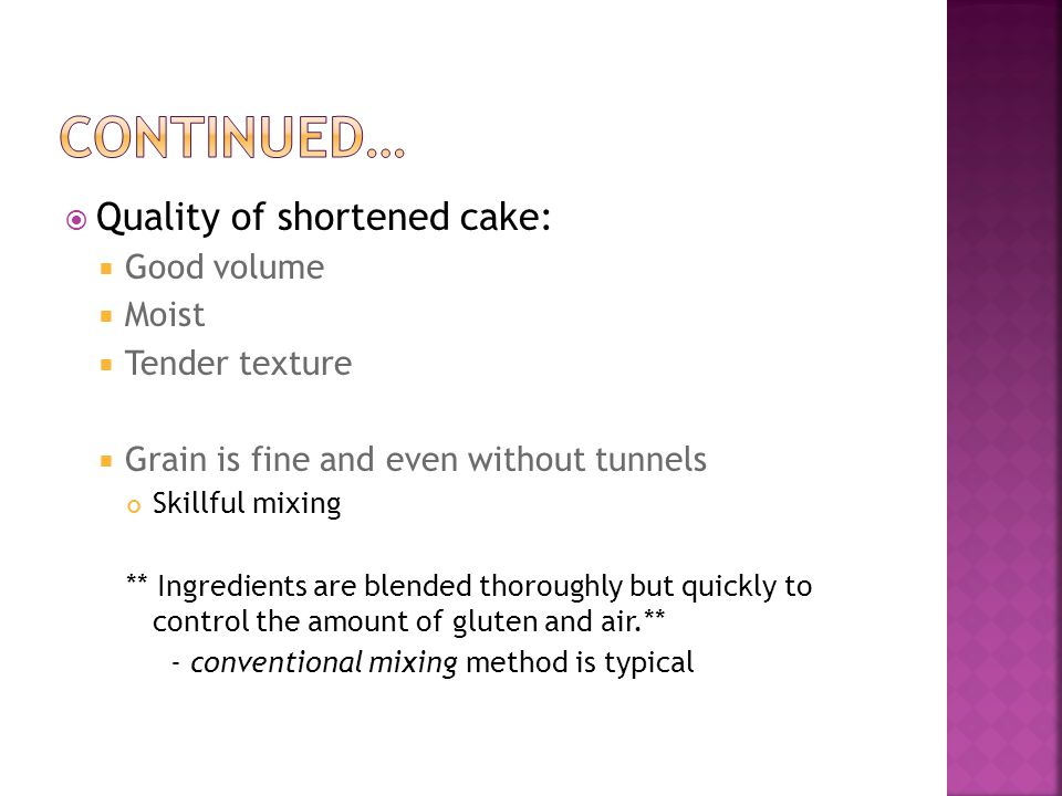  Quality of shortened cake:  Good volume  Moist  Tender texture  Grain is fine and even without tunnels Skillful mixing ** Ingredients are blended thoroughly but quickly to control the amount of gluten and air.** - conventional mixing method is typical