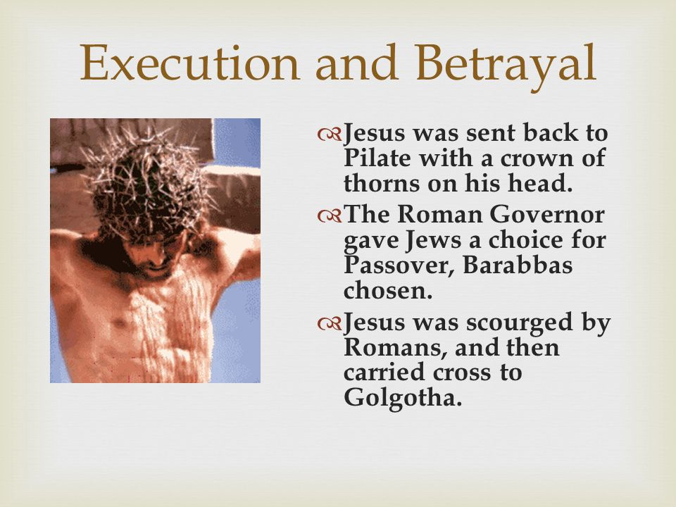 Execution and Betrayal  Jesus was sent back to Pilate with a crown of thorns on his head.  The Roman Governor gave Jews a choice for Passover, Barab