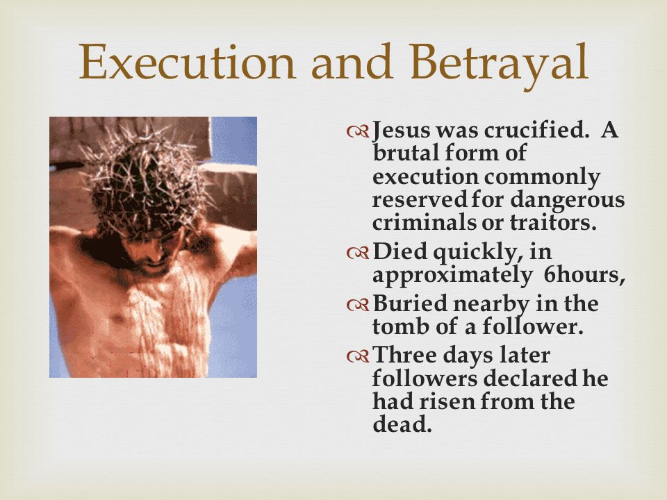 Execution and Betrayal  Jesus was crucified. A brutal form of execution commonly reserved for dangerous criminals or traitors.  Died quickly, in app