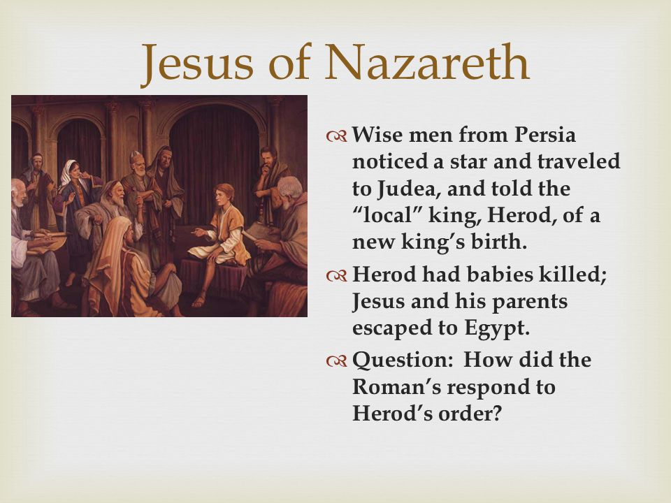 "Jesus of Nazareth  Wise men from Persia noticed a star and traveled to Judea, and told the ""local"" king, Herod, of a new king's birth.  Herod had ba"