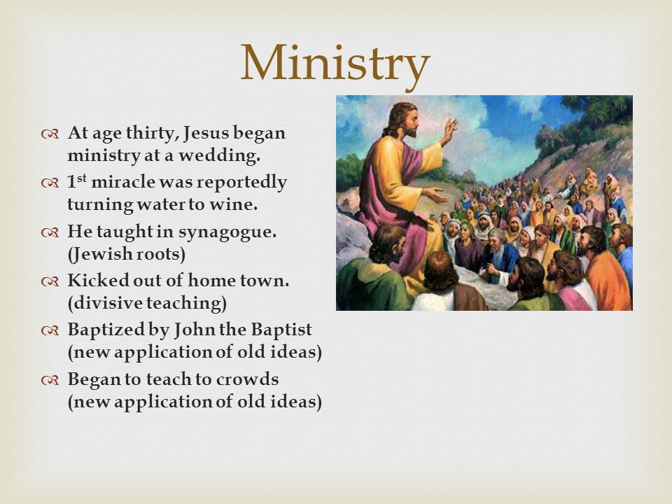 Ministry  At age thirty, Jesus began ministry at a wedding.  1 st miracle was reportedly turning water to wine.  He taught in synagogue. (Jewish ro
