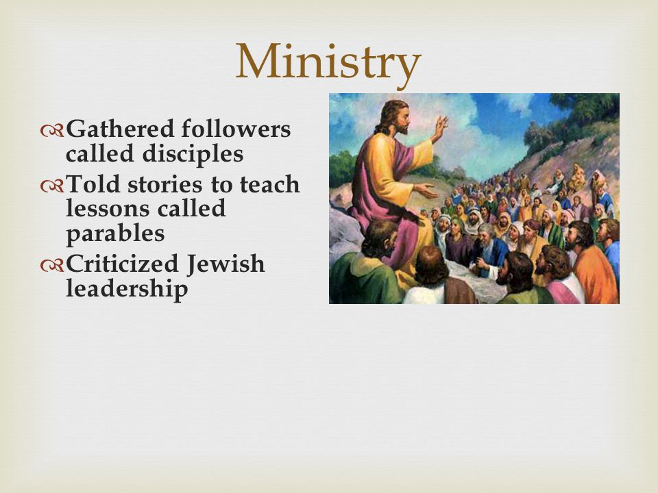 Ministry  Gathered followers called disciples  Told stories to teach lessons called parables  Criticized Jewish leadership