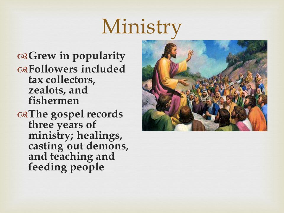 Ministry  Grew in popularity  Followers included tax collectors, zealots, and fishermen  The gospel records three years of ministry; healings, cast
