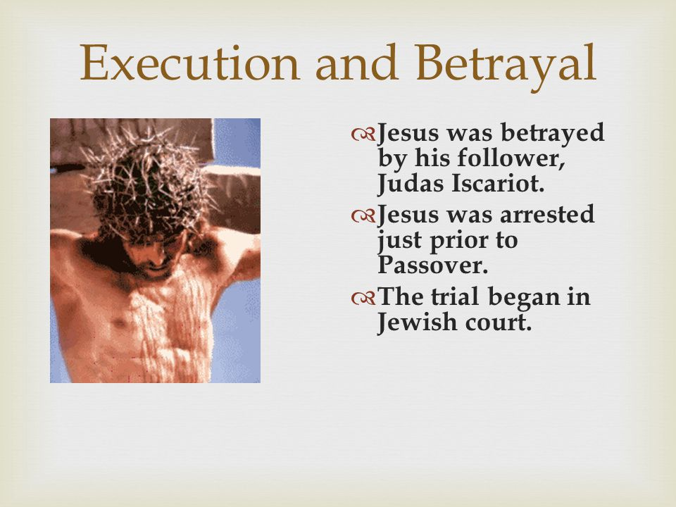 Execution and Betrayal  Jesus was betrayed by his follower, Judas Iscariot.  Jesus was arrested just prior to Passover.  The trial began in Jewish