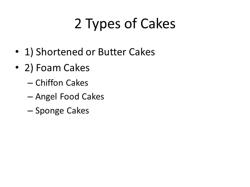 2 Types of Cakes 1) Shortened or Butter Cakes 2) Foam Cakes – Chiffon Cakes – Angel Food Cakes – Sponge Cakes