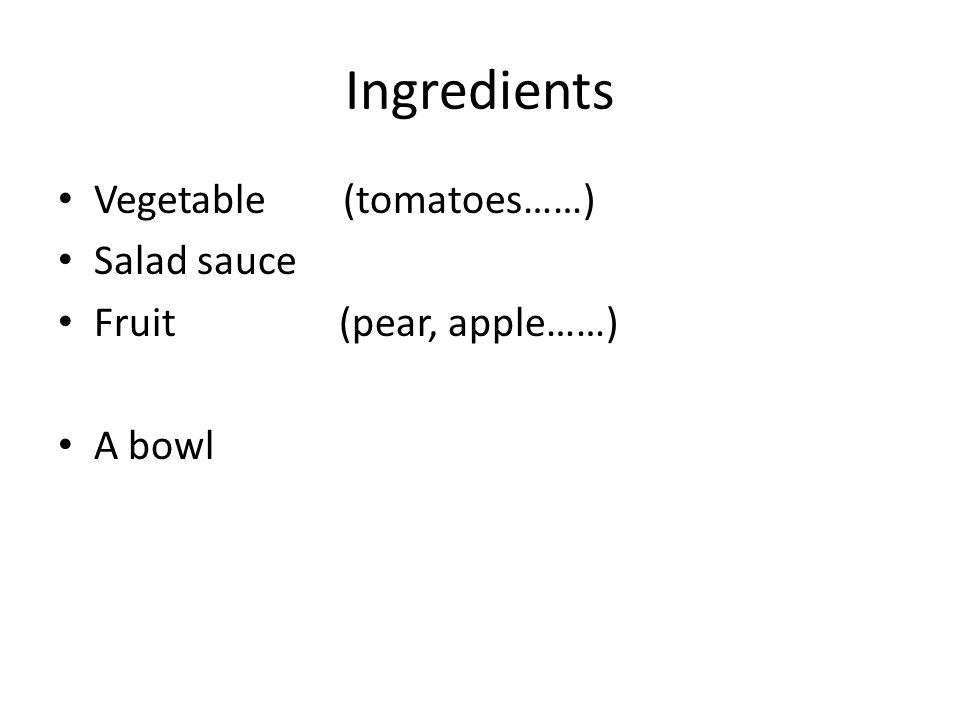 Ingredients Vegetable (tomatoes……) Salad sauce Fruit (pear, apple……) A bowl